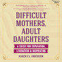 Difficult Mothers, Adult Daughters - A Guide for Separation, Liberation & Inspiration (Unabridged)